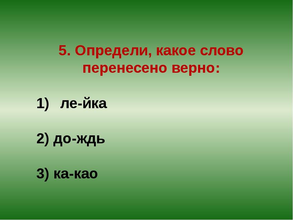 5. Определи, какое слово перенесено верно: ле-йка 2) до-ждь 3) ка-као
