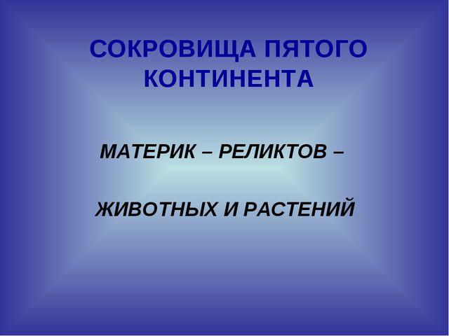 СОКРОВИЩА ПЯТОГО КОНТИНЕНТА МАТЕРИК – РЕЛИКТОВ – ЖИВОТНЫХ И РАСТЕНИЙ