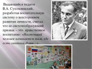 Выдающийся педагог В.А. Сухомлинский, разработав воспитательную систему о вс