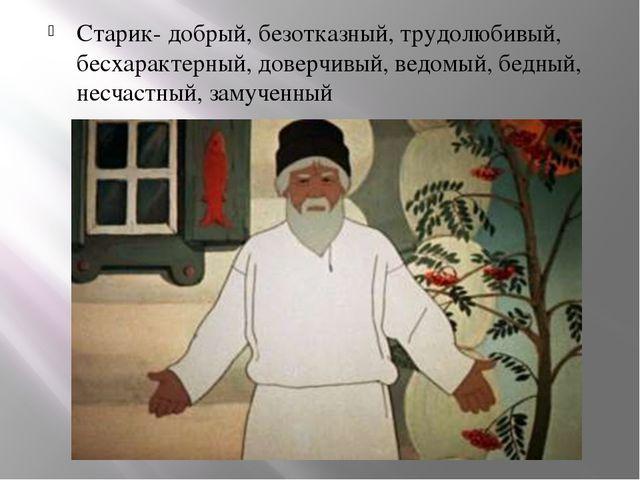Старик- добрый, безотказный, трудолюбивый, бесхарактерный, доверчивый, ведомы...