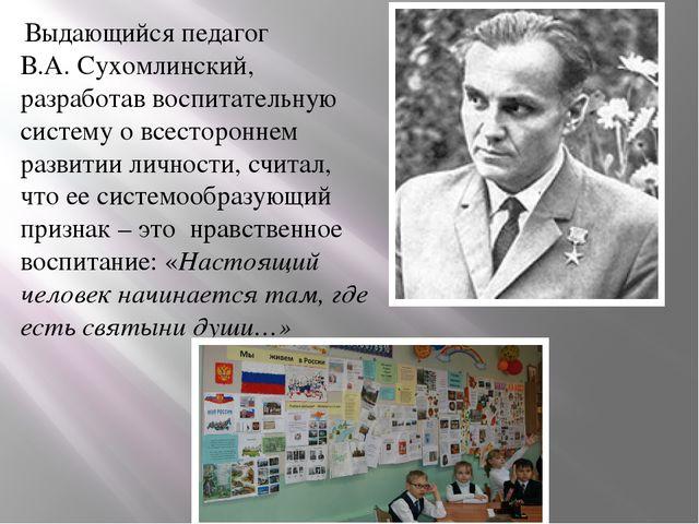 Выдающийся педагог В.А. Сухомлинский, разработав воспитательную систему о вс...