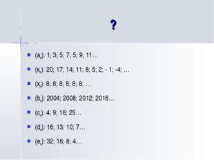 ? (an): 1; 3; 5; 7; 5; 9; 11… (кn): 20; 17; 14; 11; 8; 5; 2; - 1; -4; … (хn):