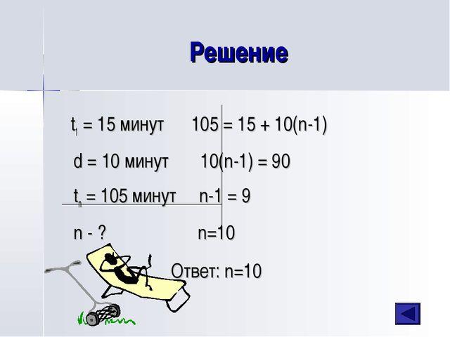 Решение t1 = 15 минут 105 = 15 + 10(n-1) d = 10 минут 10(n-1) = 90 tn = 105 м...