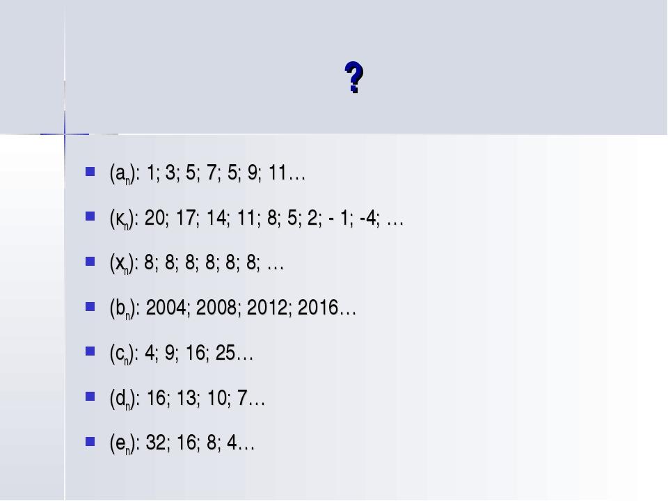 ? (an): 1; 3; 5; 7; 5; 9; 11… (кn): 20; 17; 14; 11; 8; 5; 2; - 1; -4; … (хn):...