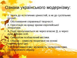 Ознаки українського модернізму: 1. Увага до естетичних цінностей, а не до сус