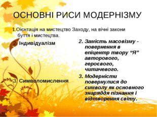 ОСНОВНІ РИСИ МОДЕРНІЗМУ 2. Індивідуалізм 3. Символомислення 2. Замість масові