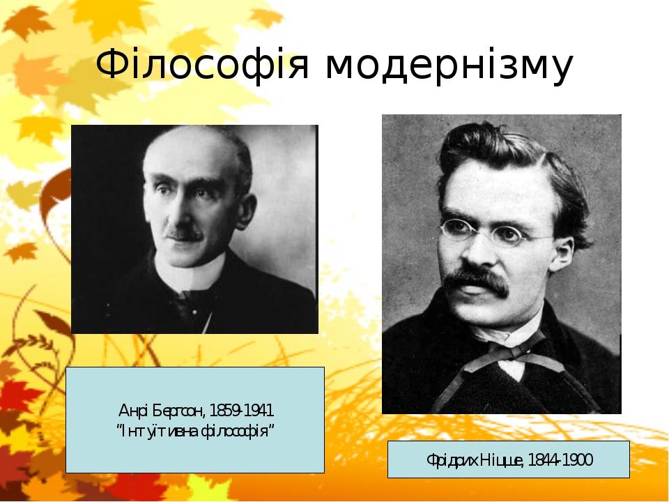 """Філософія модернізму Фрідрих Ніцше, 1844-1900 Анрі Бергсон, 1859-1941 """"Інтуїт..."""