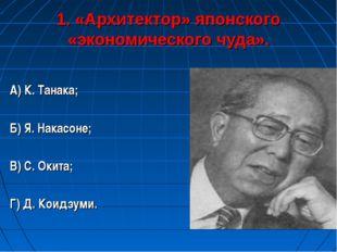 1. «Архитектор» японского «экономического чуда». А) К. Танака; Б) Я. Накасоне