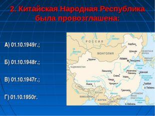 2. Китайская Народная Республика была провозглашена: А) 01.10.1949г.; Б) 01.1