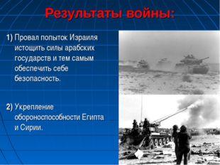 Результаты войны: 1) Провал попыток Израиля истощить силы арабских государств