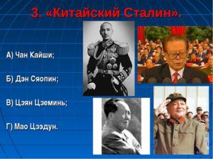 3. «Китайский Сталин». А) Чан Кайши; Б) Дэн Сяопин; В) Цзян Цземинь; Г) Мао Ц