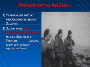 Результаты войны: 1) Развенчание мифа о непобедимости армии Израиля. 2) Заклю