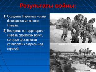 Результаты войны: 1) Создание Израилем «зоны безопасности» на юге Ливана. 2)