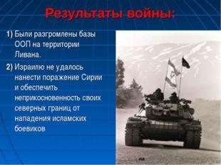 Результаты войны: 1) Были разгромлены базы ООП на территории Ливана. 2) Израи