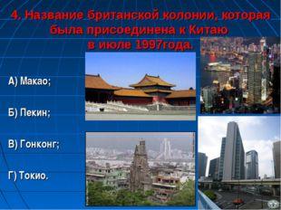 4. Название британской колонии, которая была присоединена к Китаю в июле 1997