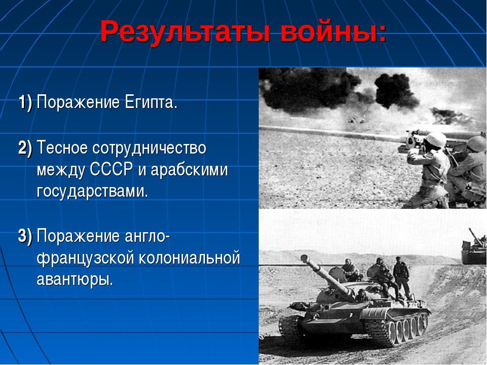 1) Поражение Египта. 2) Тесное сотрудничество между СССР и арабскими государ...