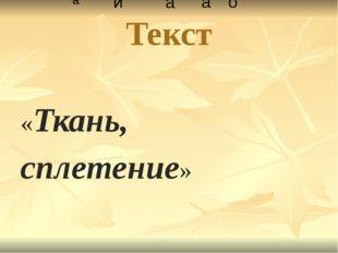Текст «Ткань,  сплетение» а и а а о