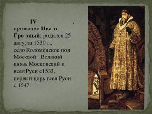 Иоа́нн IV Васи́льевич, прозваниеИва́н Гро́зный;родился 25 августа 1530 г.,