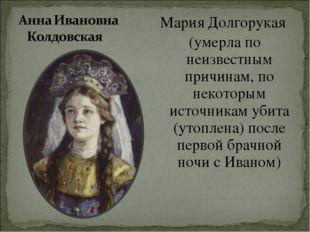 Мария Долгорукая (умерла по неизвестным причинам, по некоторым источникам уб
