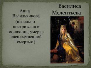 Анна Васильчикова (насильно пострижена в монахини, умерла насильственной сме