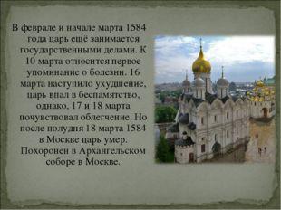 В феврале и начале марта1584 годацарь ещё занимается государственными дела
