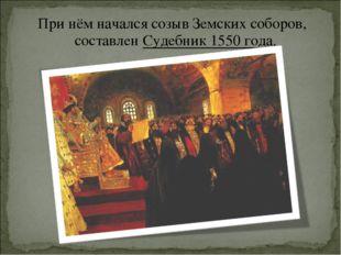 При нём начался созывЗемских соборов, составленСудебник 1550 года.