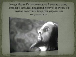 Когда Ивану IV исполнилось 3 года его отец серьезно заболел, предвидя скорую