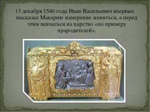 13 декабря1546 годаИван Васильевич впервые высказал Макарию намерение женит