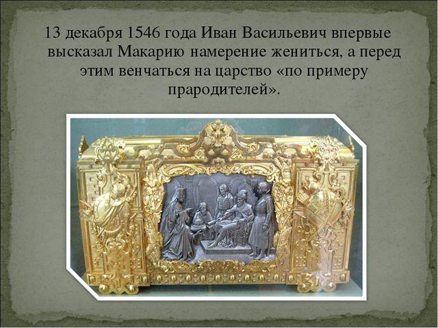 13 декабря1546 годаИван Васильевич впервые высказал Макарию намерение женит...