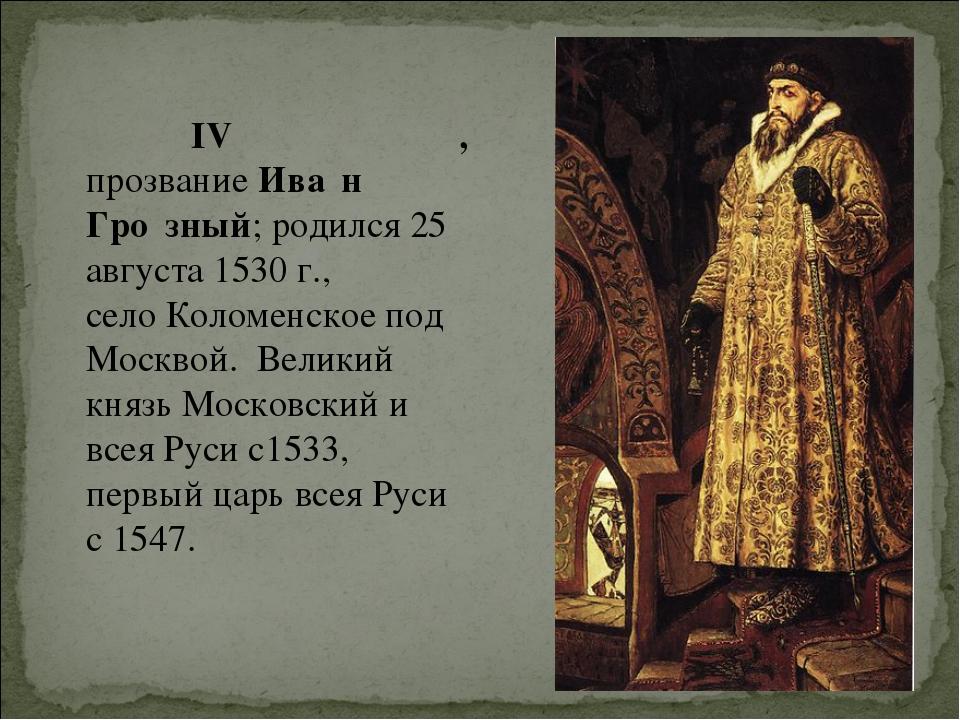 Иоа́нн IV Васи́льевич, прозваниеИва́н Гро́зный;родился 25 августа 1530 г.,...