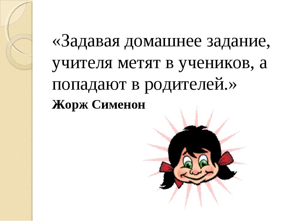 «Задавая домашнее задание, учителя метят в учеников, а попадают в родителей.»...