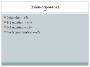 Взаимопроверка 0 ошибок – «5» 1-2 ошибки - «4» 3-4 ошибки – «3» 5 и более оши