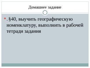 Домашнее задание . §40, выучить географическую номенклатуру, выполнить в рабо