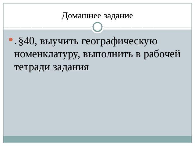Домашнее задание . §40, выучить географическую номенклатуру, выполнить в рабо...