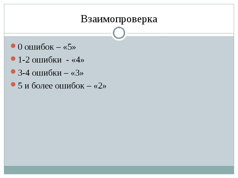 Взаимопроверка 0 ошибок – «5» 1-2 ошибки - «4» 3-4 ошибки – «3» 5 и более оши...