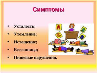 Симптомы Усталость; Утомление; Истощение; Бессонница; Пищевые нарушения.