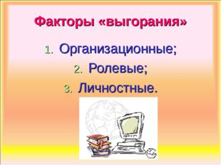 Факторы «выгорания» Организационные; Ролевые; Личностные.
