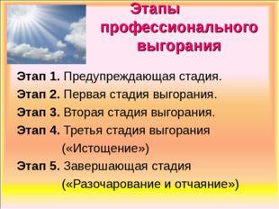 Этапы профессионального выгорания Этап 1. Предупреждающая стадия. Этап 2. Пе