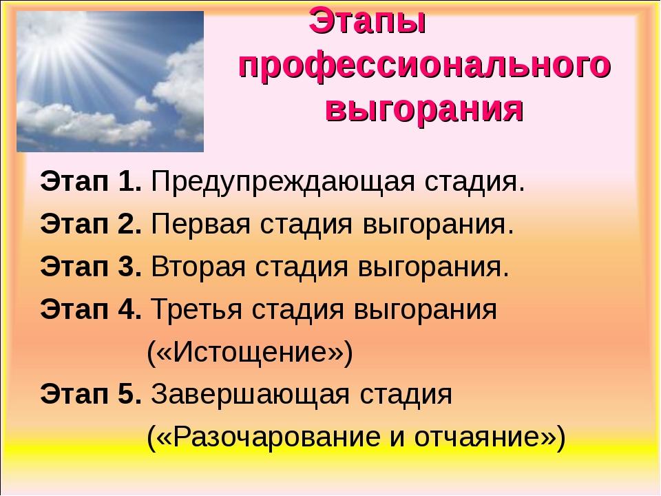 Этапы профессионального выгорания Этап 1. Предупреждающая стадия. Этап 2. Пе...