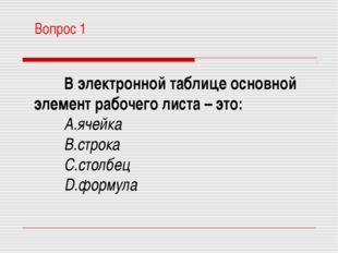 Вопрос 1 В электронной таблице основной элемент рабочего листа – это: ячейка