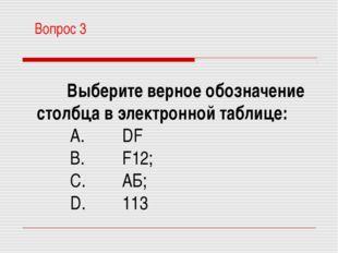Вопрос 3 Выберите верное обозначение столбца в электронной таблице: A. DF