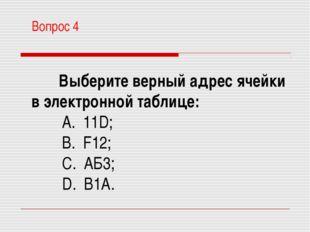 Вопрос 4 Выберите верный адрес ячейки в электронной таблице: A. 11D; B. F12
