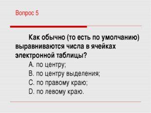 Вопрос 5 Как обычно (то есть по умолчанию) выравниваются числа в ячейках элек