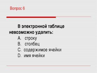 В электронной таблице невозможно удалить: A. строку B. столбец C. содержимо
