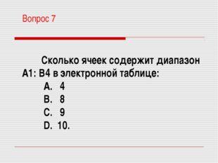 Вопрос 7 Сколько ячеек содержит диапазон А1: В4 в электронной таблице: A. 4