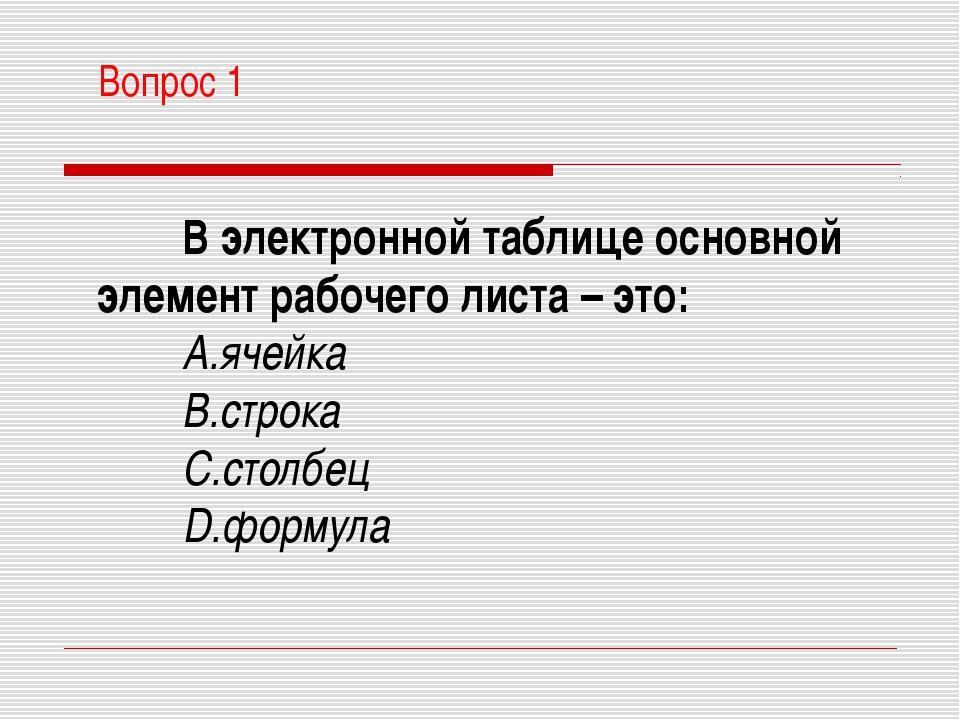 Вопрос 1 В электронной таблице основной элемент рабочего листа – это: ячейка...