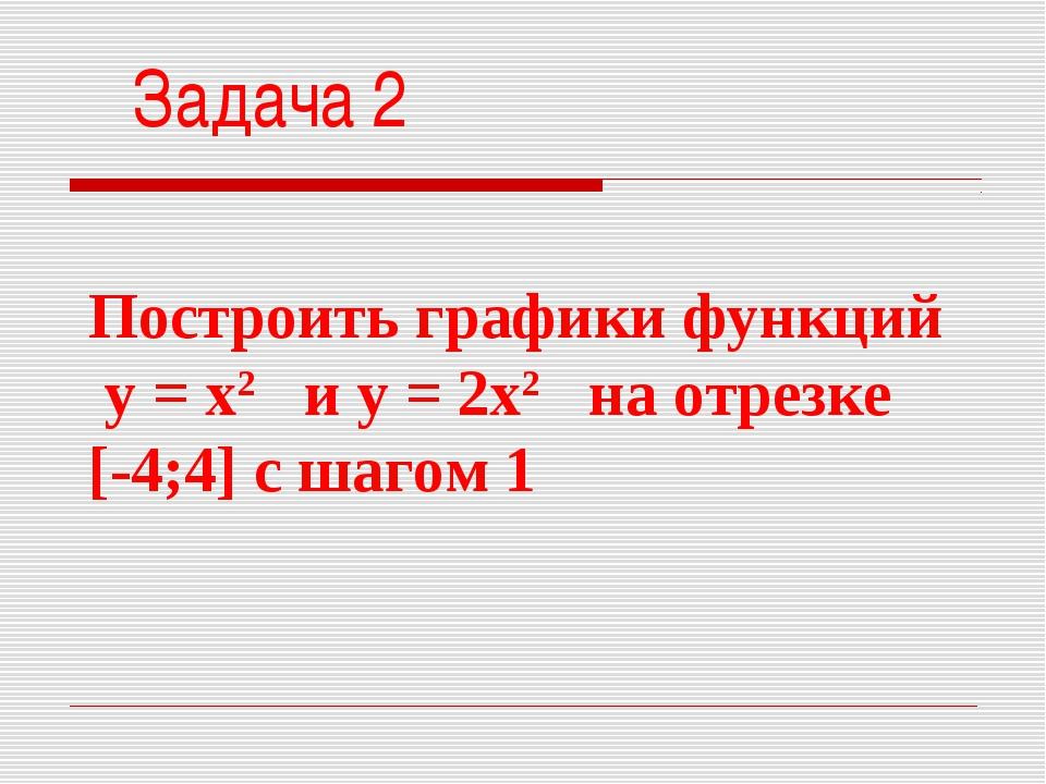 Построить графики функций у = х2 и у = 2х2 на отрезке [-4;4] с шагом 1 Задача 2