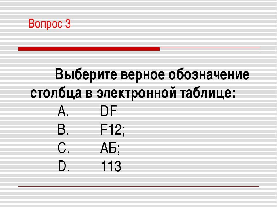 Вопрос 3 Выберите верное обозначение столбца в электронной таблице: A. DF...