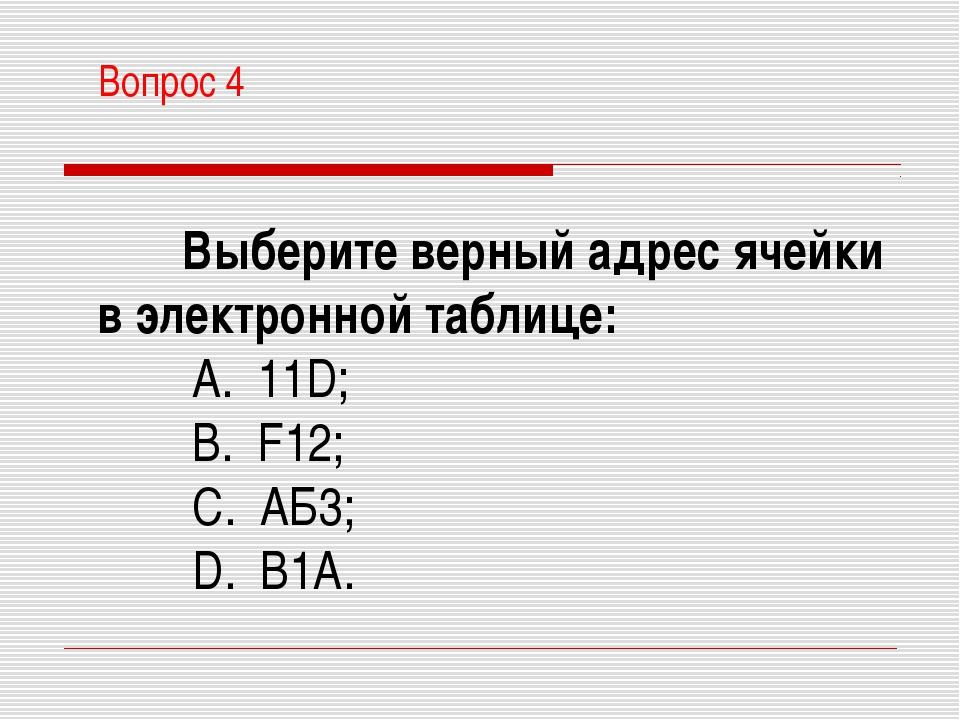 Вопрос 4 Выберите верный адрес ячейки в электронной таблице: A. 11D; B. F12...