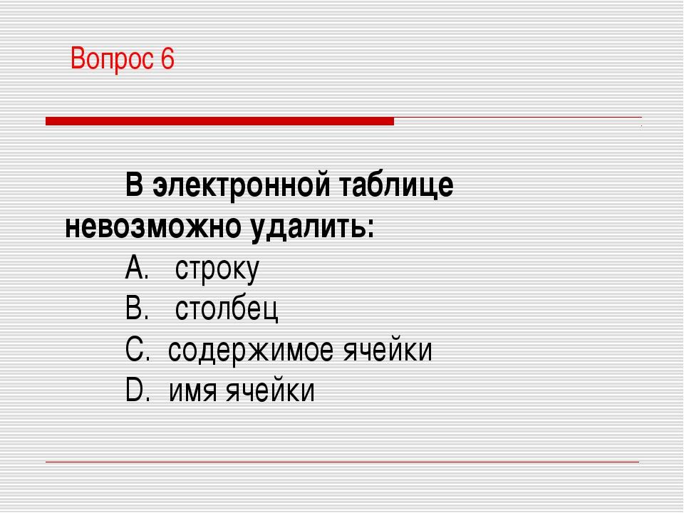 В электронной таблице невозможно удалить: A. строку B. столбец C. содержимо...